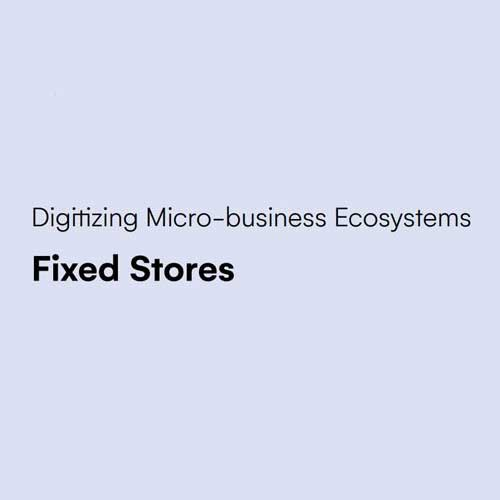 Digitizing Micro-merchant Ecosystems – Fixed Stores